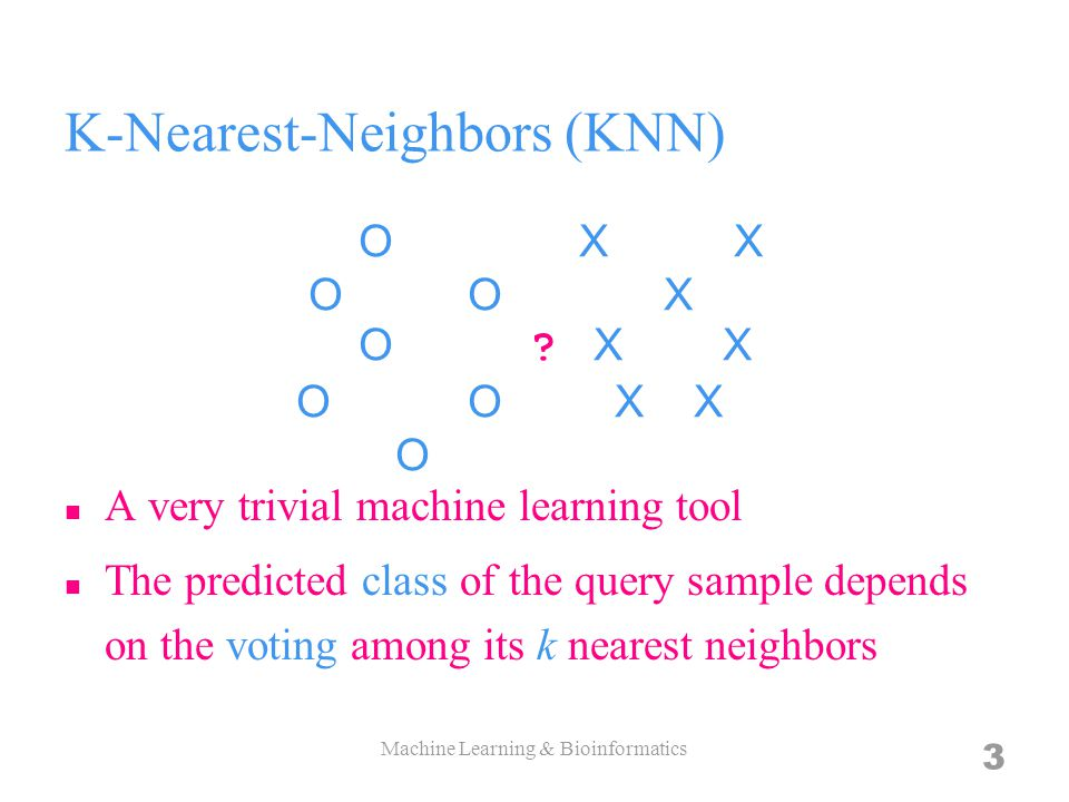 K-Nearest-Neighbors (KNN) A very trivial machine learning tool The predicted class of the query sample depends on the voting among its k nearest neighbors 3 O X X O O X O .