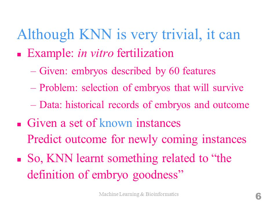 Although KNN is very trivial, it can Example: in vitro fertilization –Given: embryos described by 60 features –Problem: selection of embryos that will survive –Data: historical records of embryos and outcome Given a set of known instances Predict outcome for newly coming instances So, KNN learnt something related to the definition of embryo goodness 6 Machine Learning & Bioinformatics