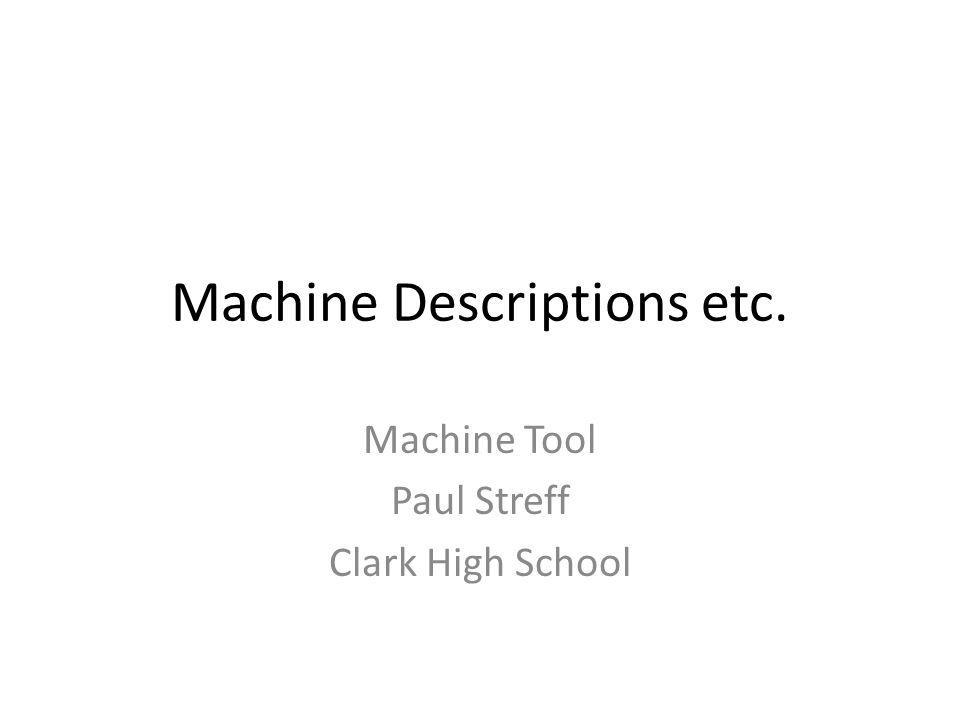 Machine Descriptions etc. Machine Tool Paul Streff Clark High School