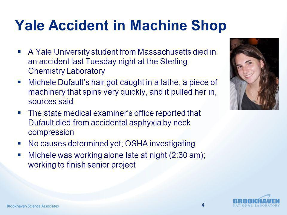 Yale Accident in Machine Shop A Yale University student from Massachusetts died in an accident last Tuesday night at the Sterling Chemistry Laboratory Michele Dufaults hair got caught in a lathe, a piece of machinery that spins very quickly, and it pulled her in, sources said The state medical examiners office reported that Dufault died from accidental asphyxia by neck compression No causes determined yet; OSHA investigating Michele was working alone late at night (2:30 am); working to finish senior project 4