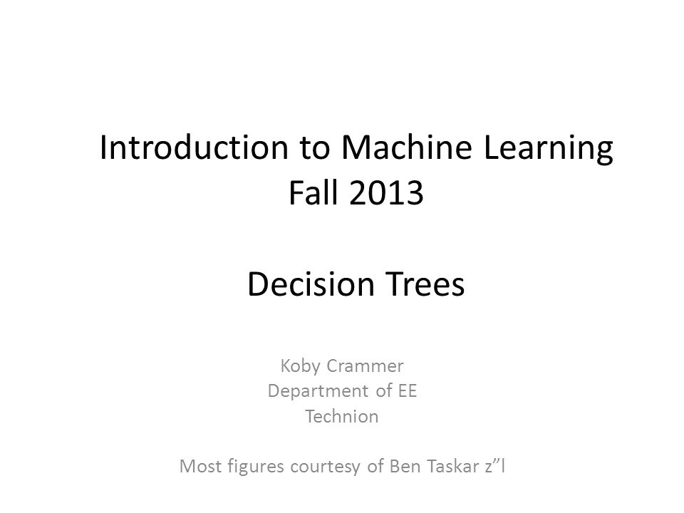 Introduction to Machine Learning Fall 2013 Decision Trees Koby Crammer Department of EE Technion Most figures courtesy of Ben Taskar zl
