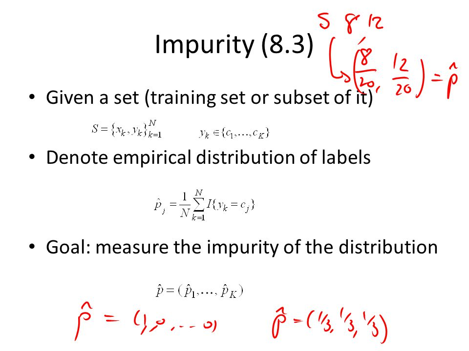 Impurity (8.3) Given a set (training set or subset of it) Denote empirical distribution of labels Goal: measure the impurity of the distribution