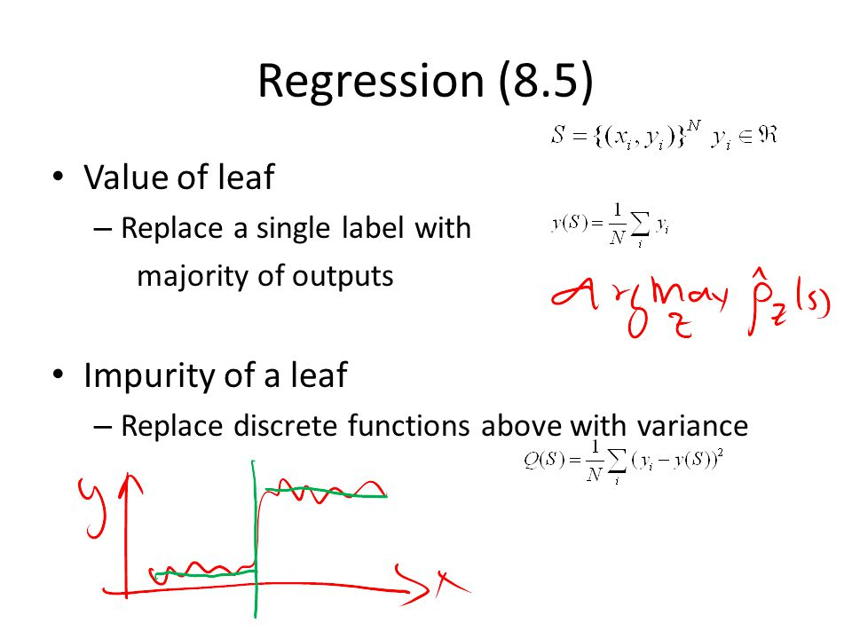 Regression (8.5) Value of leaf – Replace a single label with majority of outputs Impurity of a leaf – Replace discrete functions above with variance