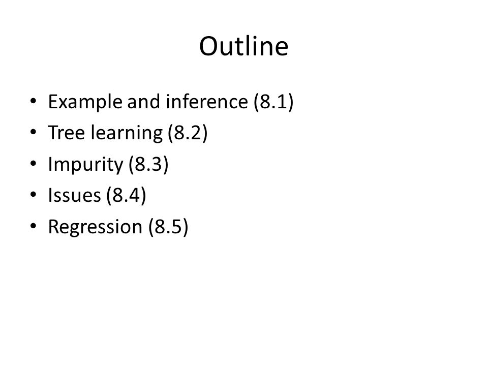 Outline Example and inference (8.1) Tree learning (8.2) Impurity (8.3) Issues (8.4) Regression (8.5)