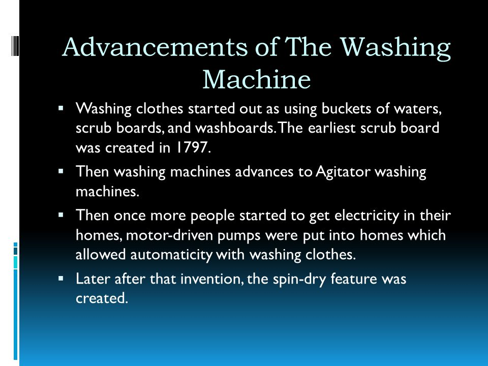 Advancements of The Washing Machine Washing clothes started out as using buckets of waters, scrub boards, and washboards. The earliest scrub board was