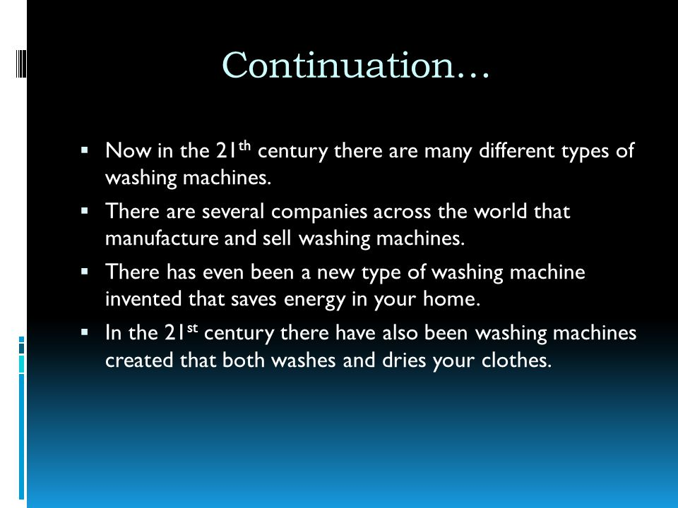 Continuation… Now in the 21 th century there are many different types of washing machines. There are several companies across the world that manufactu