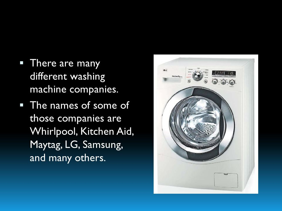 There are many different washing machine companies. The names of some of those companies are Whirlpool, Kitchen Aid, Maytag, LG, Samsung, and many oth