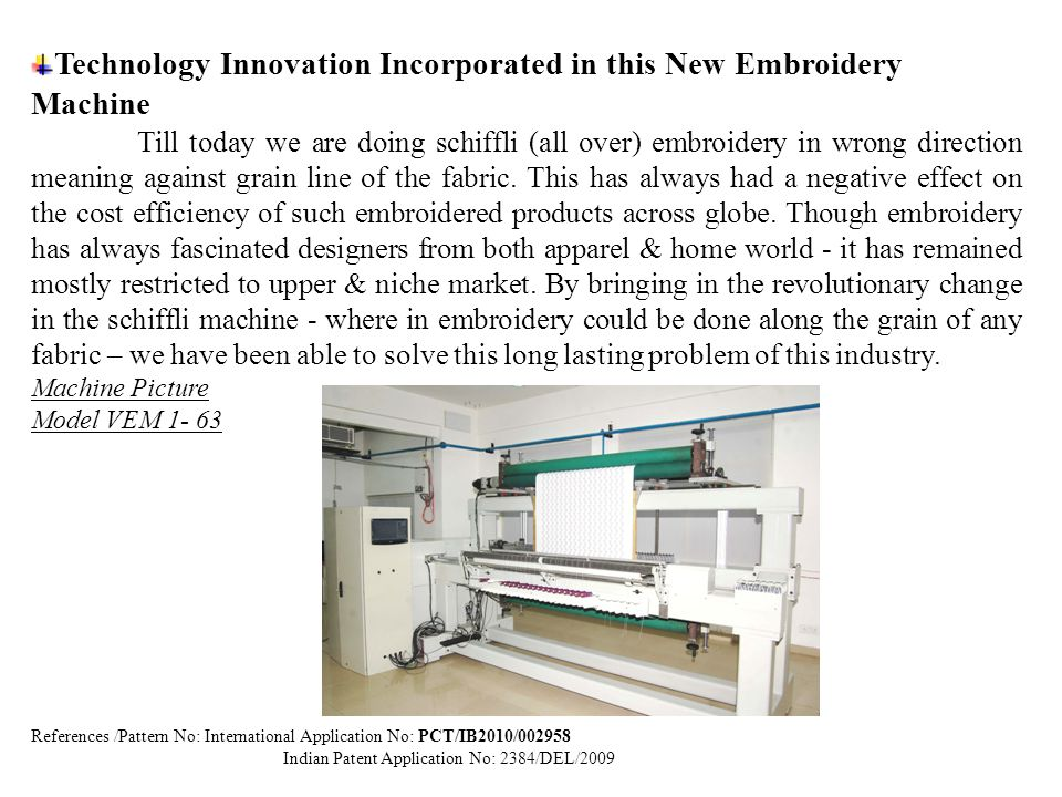 Outstanding Futures compare to Existing Product in the market Note: Values given as per actual trial conducted during new development stage of Vertical Schiffli Embroidery m/c at our R& D Unit Salient FuturesVEM 1- 63 Existing machine (Schiffli) Machine Utilization %97%83% Space Require to InstallComparatively Less500 Sq.
