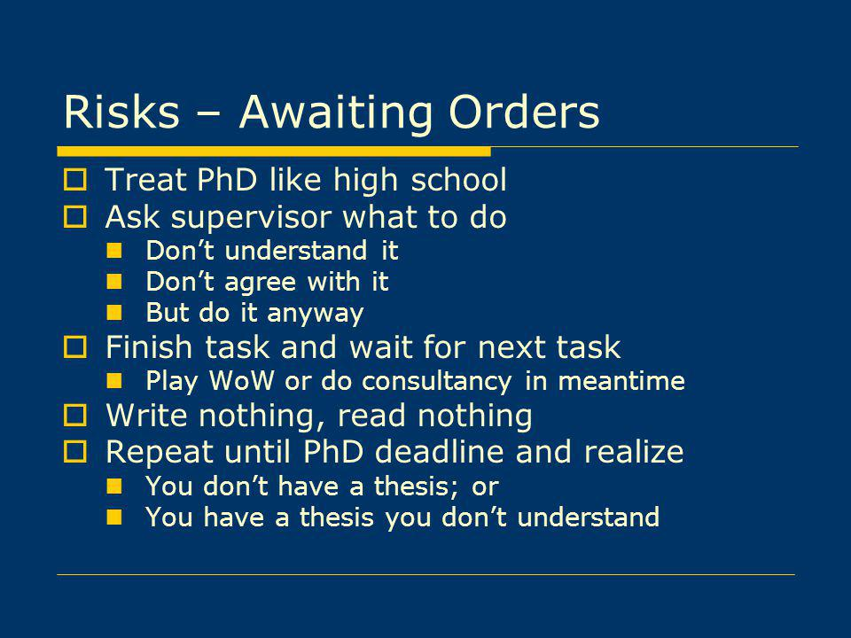 Risks – Awaiting Orders Treat PhD like high school Ask supervisor what to do Dont understand it Dont agree with it But do it anyway Finish task and wait for next task Play WoW or do consultancy in meantime Write nothing, read nothing Repeat until PhD deadline and realize You dont have a thesis; or You have a thesis you dont understand