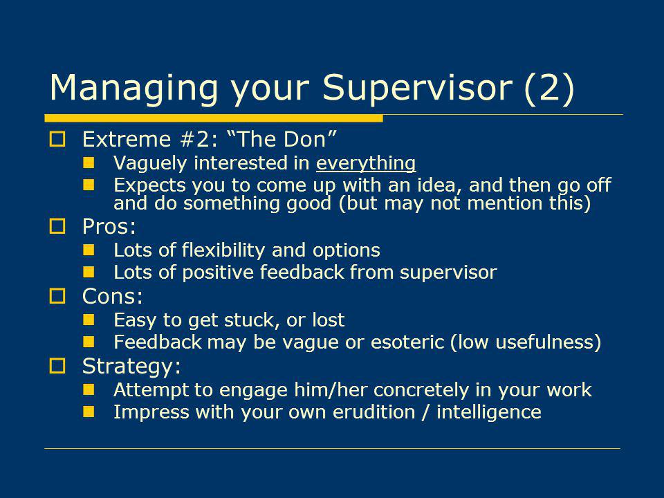 Managing your Supervisor (2) Extreme #2: The Don Vaguely interested in everything Expects you to come up with an idea, and then go off and do something good (but may not mention this) Pros: Lots of flexibility and options Lots of positive feedback from supervisor Cons: Easy to get stuck, or lost Feedback may be vague or esoteric (low usefulness) Strategy: Attempt to engage him/her concretely in your work Impress with your own erudition / intelligence