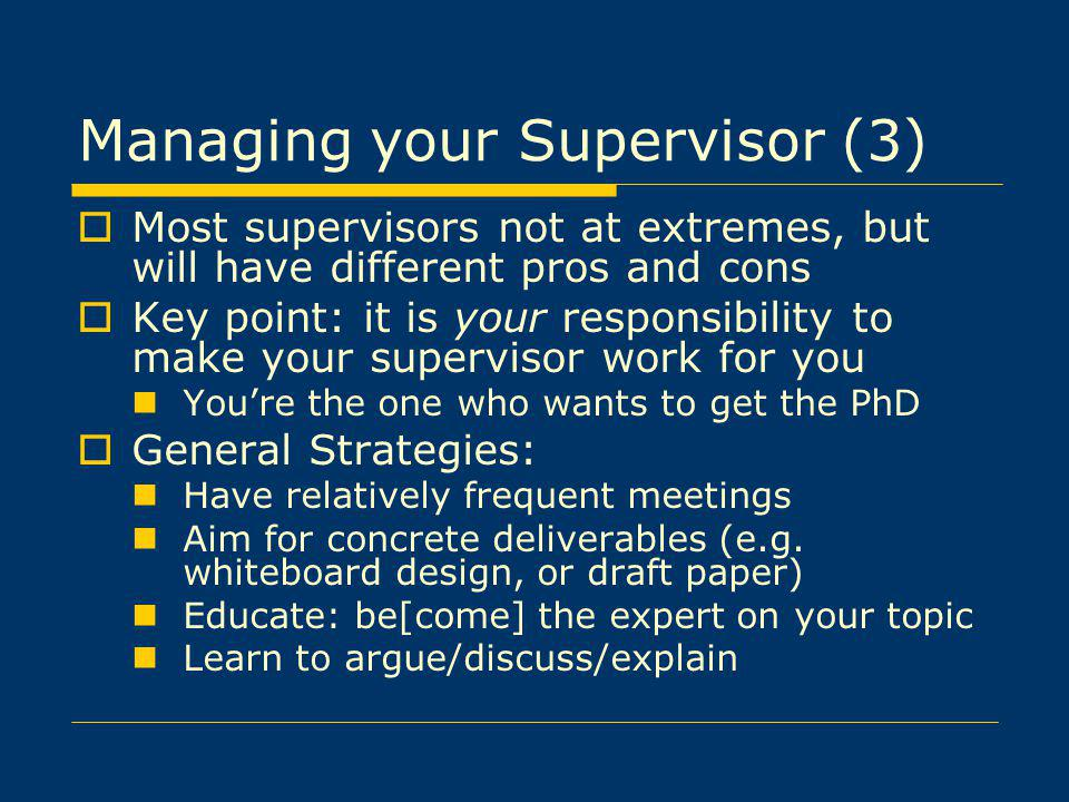 Managing your Supervisor (3) Most supervisors not at extremes, but will have different pros and cons Key point: it is your responsibility to make your supervisor work for you Youre the one who wants to get the PhD General Strategies: Have relatively frequent meetings Aim for concrete deliverables (e.g.