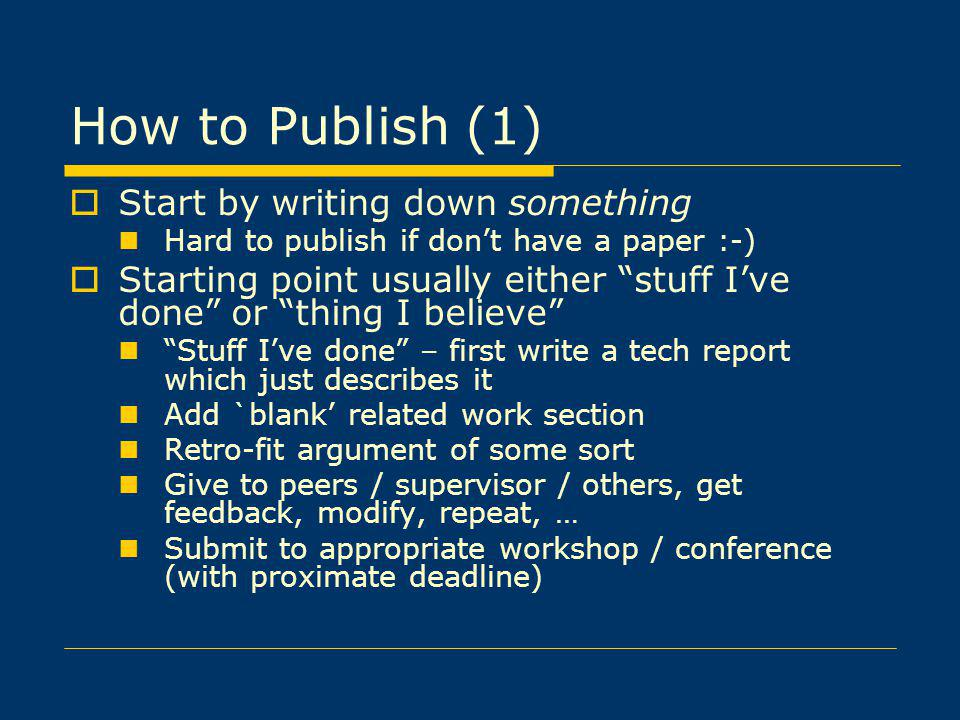 How to Publish (1) Start by writing down something Hard to publish if dont have a paper :-) Starting point usually either stuff Ive done or thing I believe Stuff Ive done – first write a tech report which just describes it Add `blank related work section Retro-fit argument of some sort Give to peers / supervisor / others, get feedback, modify, repeat, … Submit to appropriate workshop / conference (with proximate deadline)