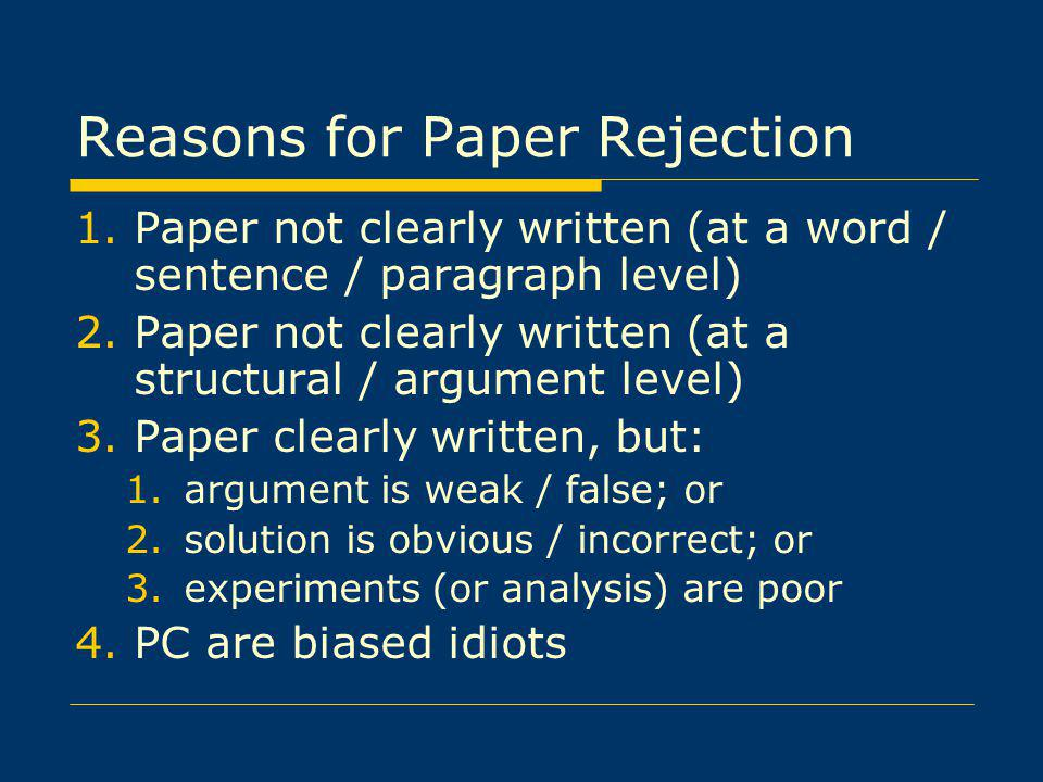 Reasons for Paper Rejection 1.Paper not clearly written (at a word / sentence / paragraph level) 2.Paper not clearly written (at a structural / argument level) 3.Paper clearly written, but: 1.argument is weak / false; or 2.solution is obvious / incorrect; or 3.experiments (or analysis) are poor 4.PC are biased idiots