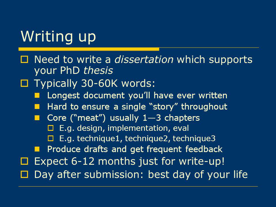 Writing up Need to write a dissertation which supports your PhD thesis Typically 30-60K words: Longest document youll have ever written Hard to ensure a single story throughout Core (meat) usually 13 chapters E.g.