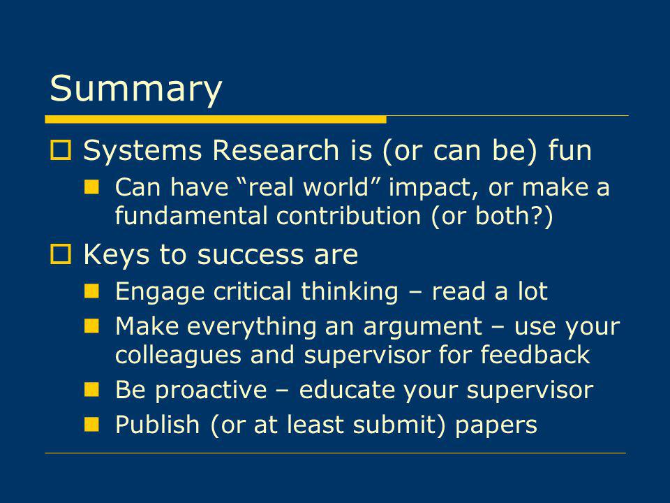 Summary Systems Research is (or can be) fun Can have real world impact, or make a fundamental contribution (or both?) Keys to success are Engage critical thinking – read a lot Make everything an argument – use your colleagues and supervisor for feedback Be proactive – educate your supervisor Publish (or at least submit) papers