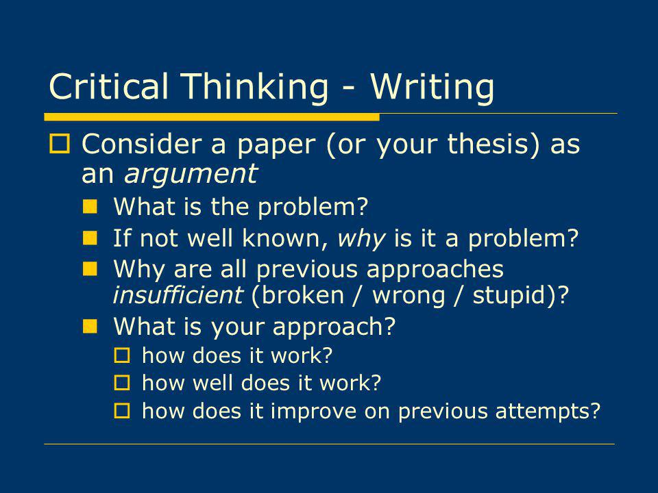 Critical Thinking - Writing Consider a paper (or your thesis) as an argument What is the problem.