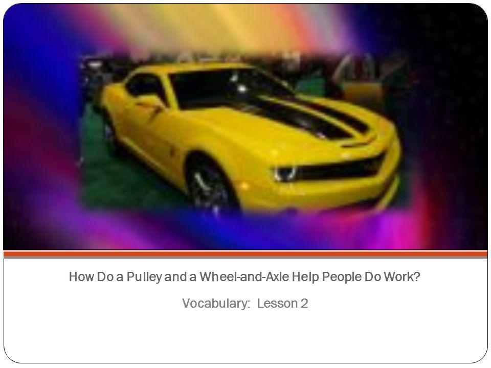 How Do a Pulley and a Wheel-and-Axle Help People Do Work? Vocabulary: Lesson 2