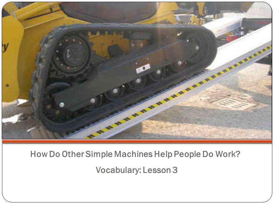 How Do Other Simple Machines Help People Do Work? Vocabulary: Lesson 3