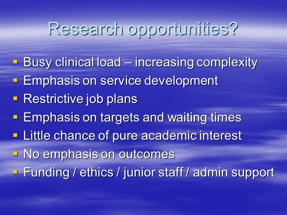 Research opportunities? Busy clinical load – increasing complexity Busy clinical load – increasing complexity Emphasis on service development Emphasis