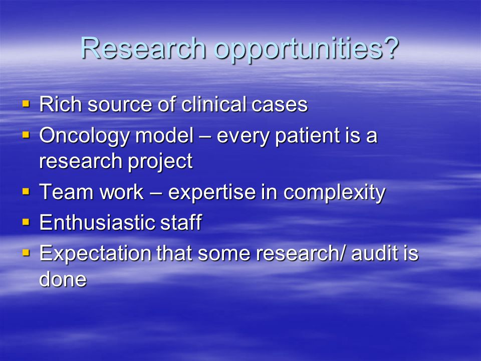 Research opportunities? Rich source of clinical cases Rich source of clinical cases Oncology model – every patient is a research project Oncology mode