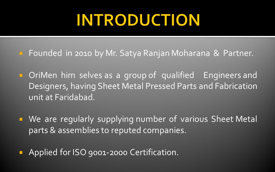 Founded in 2010 by Mr. Satya Ranjan Moharana & Partner. OriMen him selves as a group of qualified Engineers and Designers, having Sheet Metal Pressed