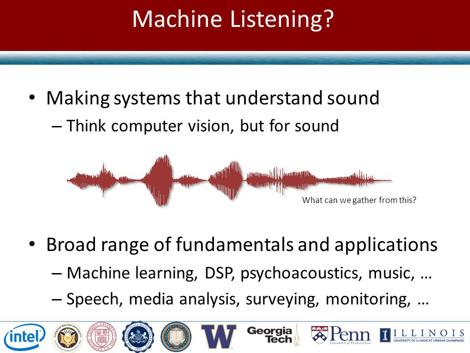 Making systems that understand sound – Think computer vision, but for sound Broad range of fundamentals and applications – Machine learning, DSP, psychoacoustics, music, … – Speech, media analysis, surveying, monitoring, … Machine Listening.