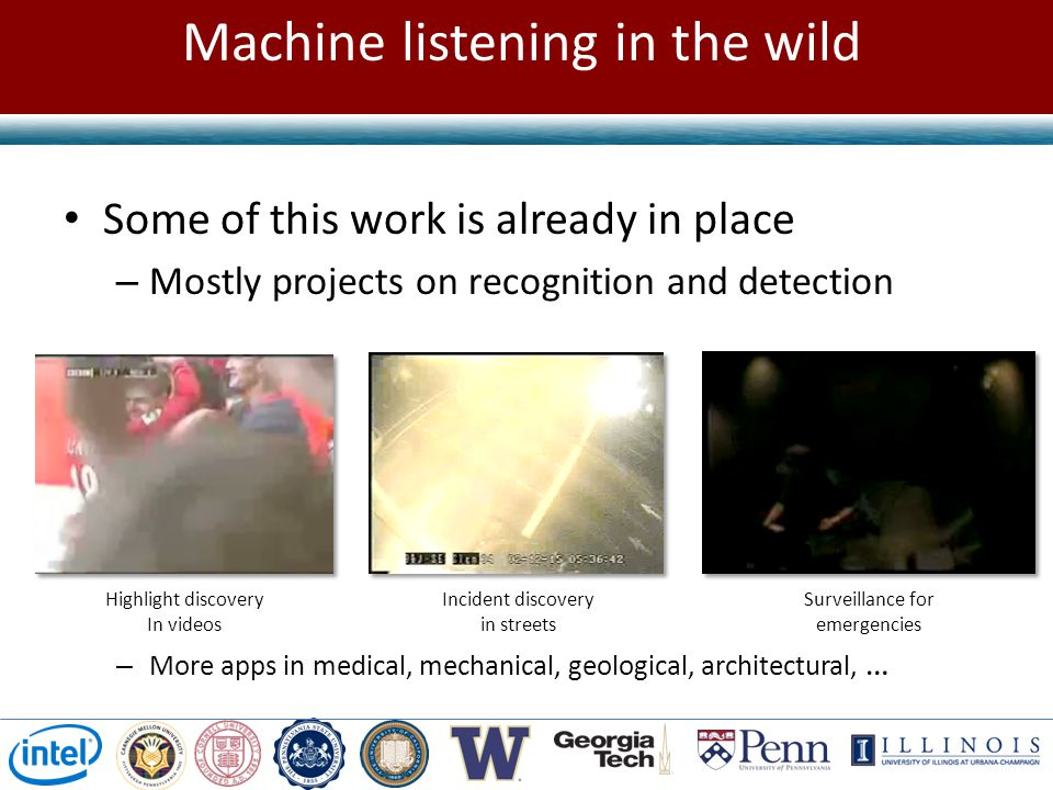 Machine listening in the wild Highlight discovery In videos Incident discovery in streets Surveillance for emergencies Some of this work is already in place – Mostly projects on recognition and detection – More apps in medical, mechanical, geological, architectural, …