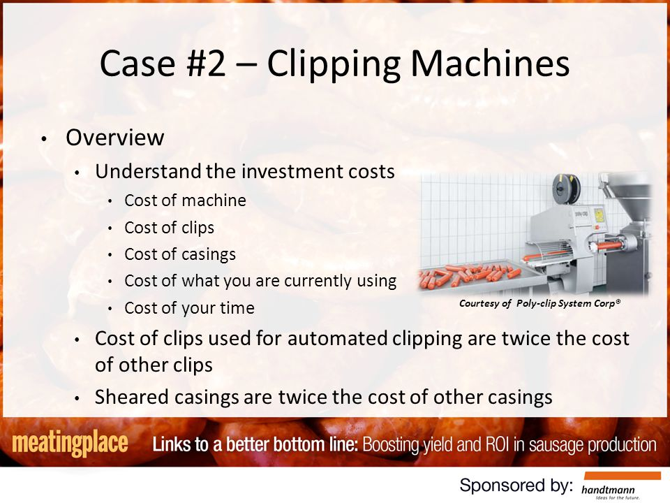 Case #2 – Clipping Machines Overview Understand the investment costs Cost of machine Cost of clips Cost of casings Cost of what you are currently using Cost of your time Cost of clips used for automated clipping are twice the cost of other clips Sheared casings are twice the cost of other casings Courtesy of Poly-clip System Corp®