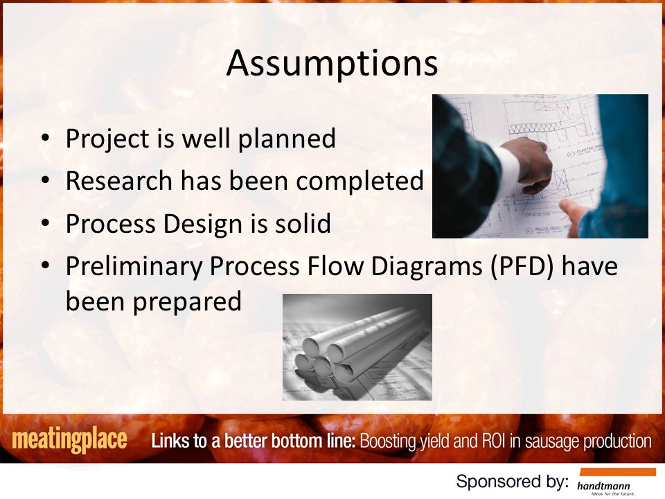 Assumptions Project is well planned Research has been completed Process Design is solid Preliminary Process Flow Diagrams (PFD) have been prepared