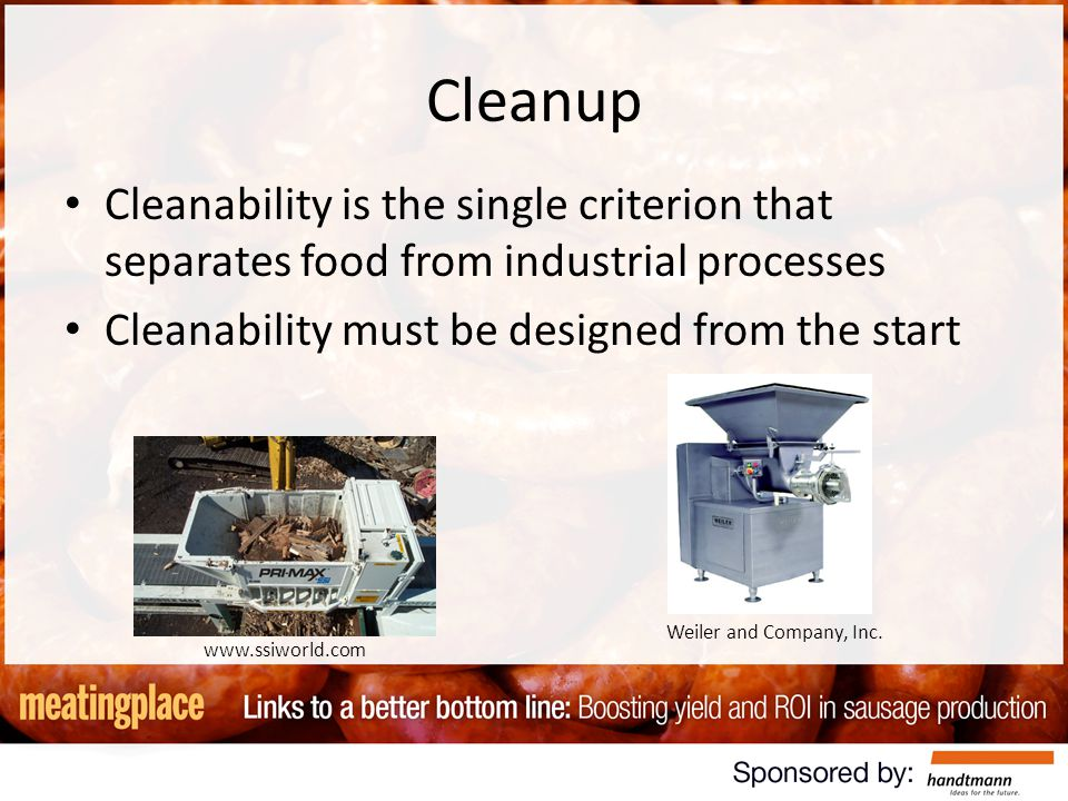 Cleanup Cleanability is the single criterion that separates food from industrial processes Cleanability must be designed from the start www.ssiworld.com Weiler and Company, Inc.