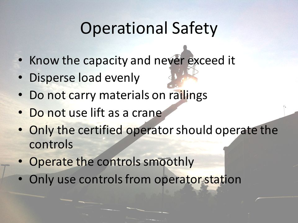 Operational Safety Know the capacity and never exceed it Disperse load evenly Do not carry materials on railings Do not use lift as a crane Only the c