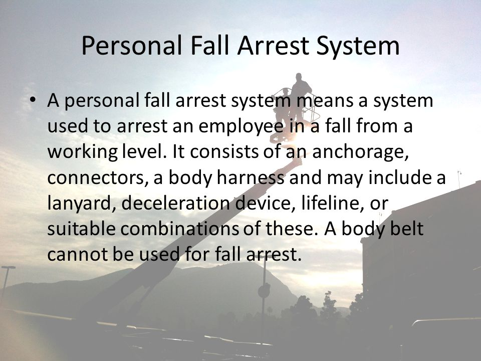 Personal Fall Arrest System A personal fall arrest system means a system used to arrest an employee in a fall from a working level. It consists of an