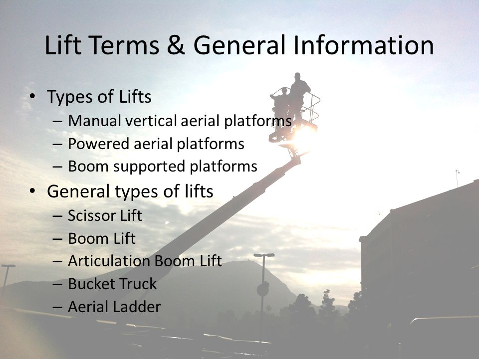 Lift Terms & General Information Types of Lifts – Manual vertical aerial platforms – Powered aerial platforms – Boom supported platforms General types