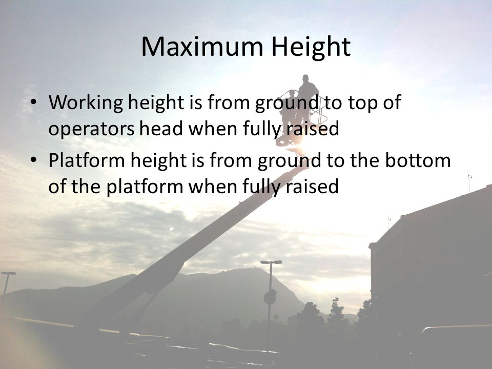 Maximum Height Working height is from ground to top of operators head when fully raised Platform height is from ground to the bottom of the platform w