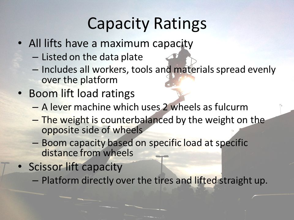 Capacity Ratings All lifts have a maximum capacity – Listed on the data plate – Includes all workers, tools and materials spread evenly over the platf