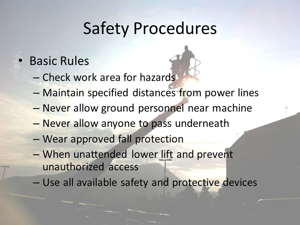 Safety Procedures Basic Rules – Check work area for hazards – Maintain specified distances from power lines – Never allow ground personnel near machin