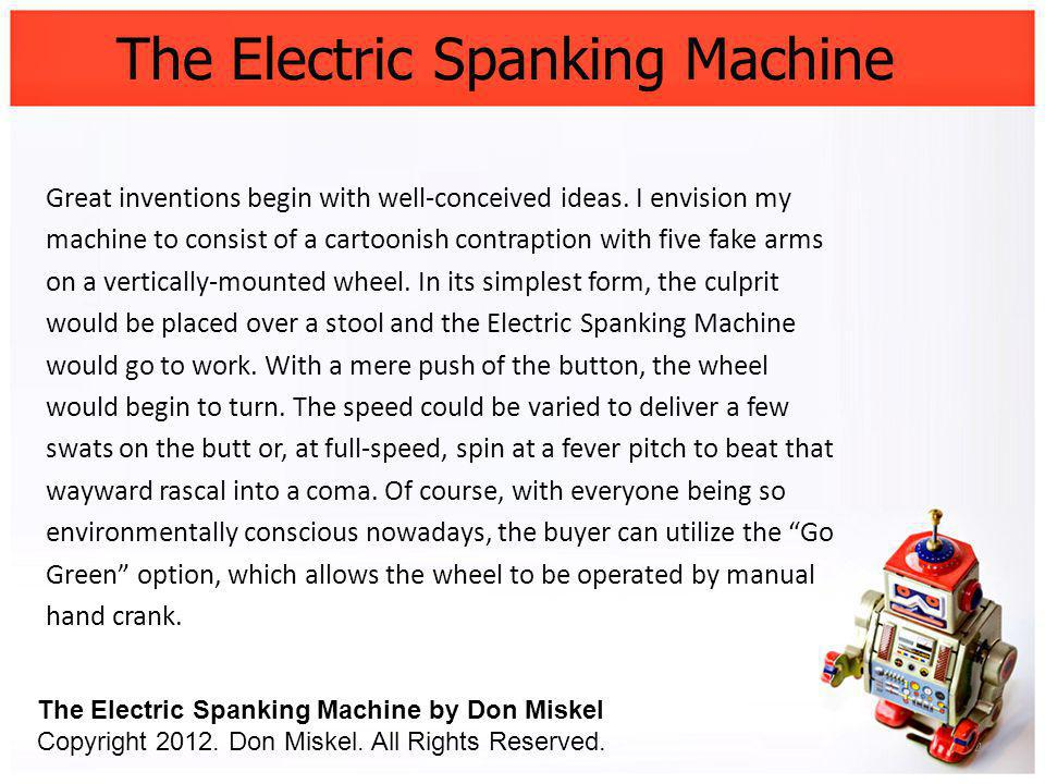 The Electric Spanking Machine Great inventions begin with well-conceived ideas. I envision my machine to consist of a cartoonish contraption with five