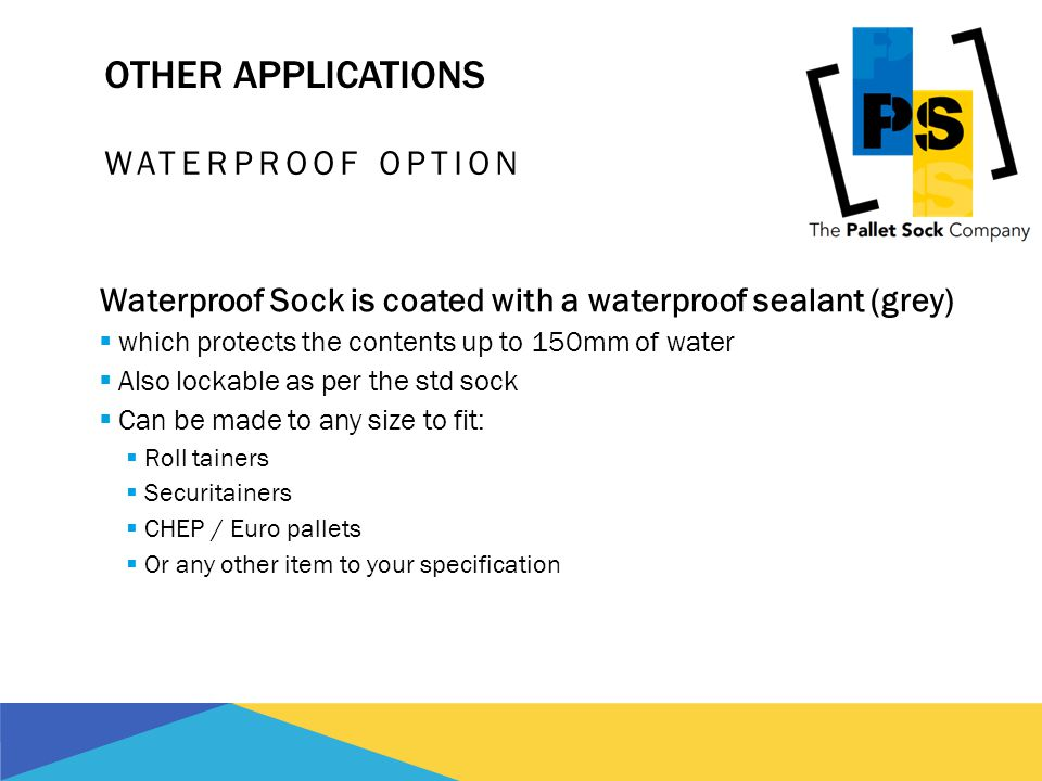 OTHER APPLICATIONS WATERPROOF OPTION Waterproof Sock is coated with a waterproof sealant (grey) which protects the contents up to 150mm of water Also lockable as per the std sock Can be made to any size to fit: Roll tainers Securitainers CHEP / Euro pallets Or any other item to your specification