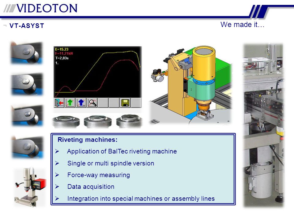 We made it… Riveting machines: Application of BalTec riveting machine Single or multi spindle version Force-way measuring Data acquisition Integration into special machines or assembly lines ¬ VT-ASYST