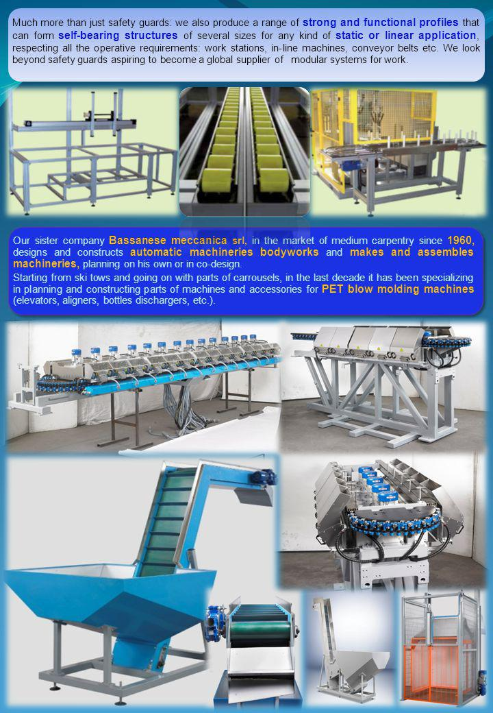 Our sister company Bassanese meccanica srl, in the market of medium carpentry since 1960, designs and constructs automatic machineries bodyworks and makes and assembles machineries, planning on his own or in co-design.