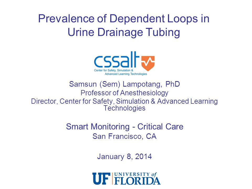 Prevalence of Dependent Loops in Urine Drainage Tubing Samsun (Sem) Lampotang, PhD Professor of Anesthesiology Director, Center for Safety, Simulation & Advanced Learning Technologies Smart Monitoring - Critical Care San Francisco, CA January 8, 2014
