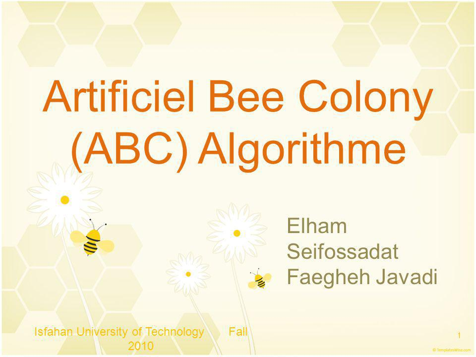 Artificiel Bee Colony (ABC) Algorithme Isfahan University of Technology Fall 2010 1 Elham Seifossadat Faegheh Javadi