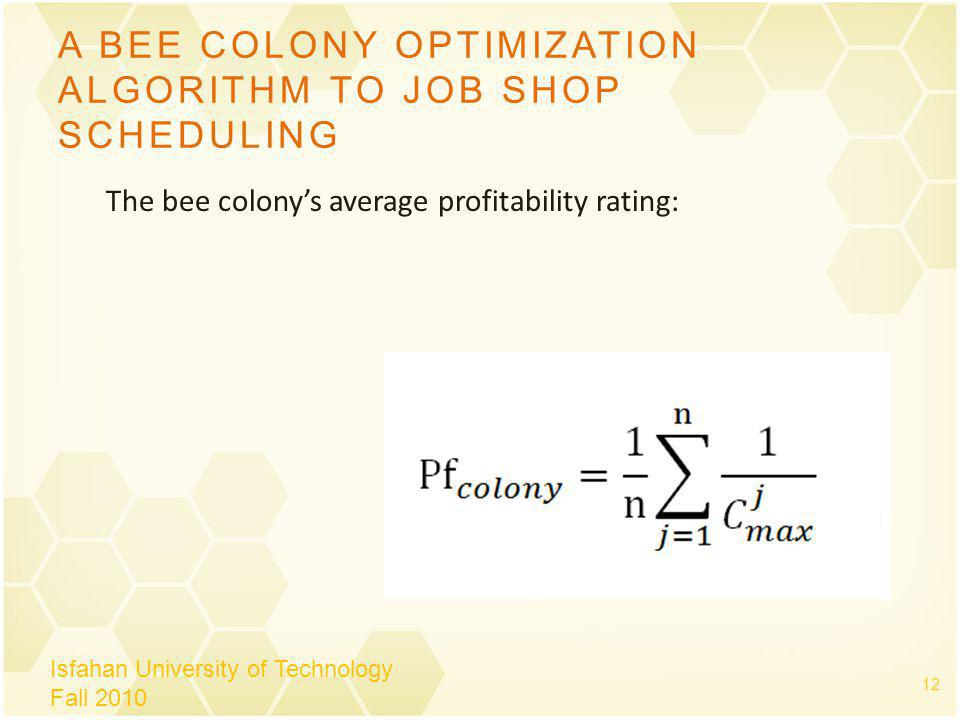 A BEE COLONY OPTIMIZATION ALGORITHM TO JOB SHOP SCHEDULING Isfahan University of Technology Fall 2010 12 The bee colonys average profitability rating: