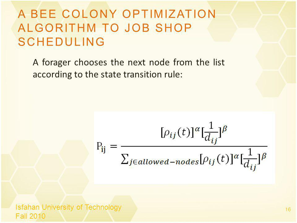 A BEE COLONY OPTIMIZATION ALGORITHM TO JOB SHOP SCHEDULING Isfahan University of Technology Fall 2010 16 A forager chooses the next node from the list according to the state transition rule: