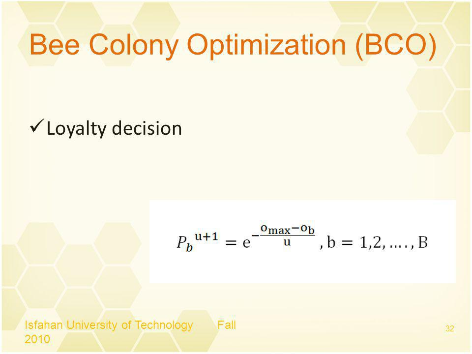 Bee Colony Optimization (BCO) Loyalty decision Isfahan University of Technology Fall 2010 32