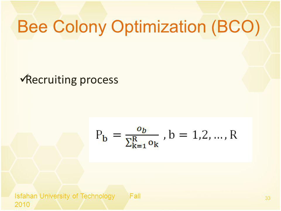 Bee Colony Optimization (BCO) Isfahan University of Technology Fall 2010 33 Recruiting process