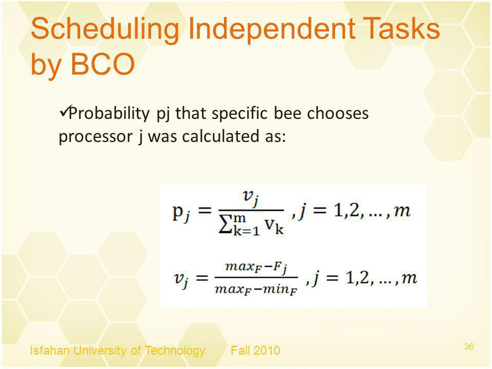 Scheduling Independent Tasks by BCO Isfahan University of Technology Fall 2010 36 Probability pj that specific bee chooses processor j was calculated as: