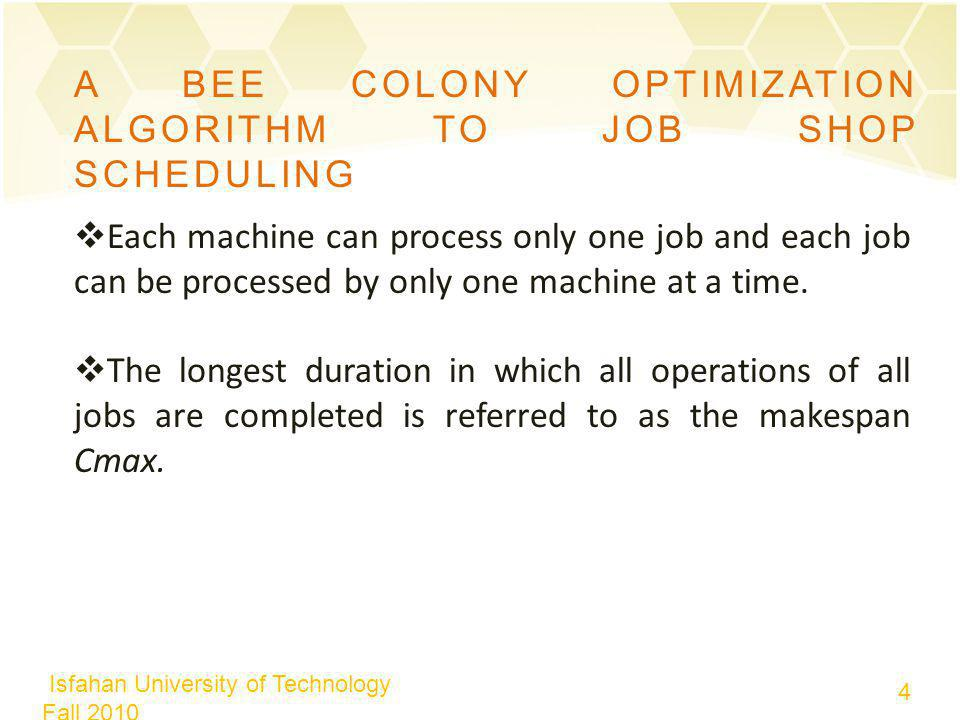Isfahan University of Technology Fall 2010 4 4 A BEE COLONY OPTIMIZATION ALGORITHM TO JOB SHOP SCHEDULING Each machine can process only one job and each job can be processed by only one machine at a time.
