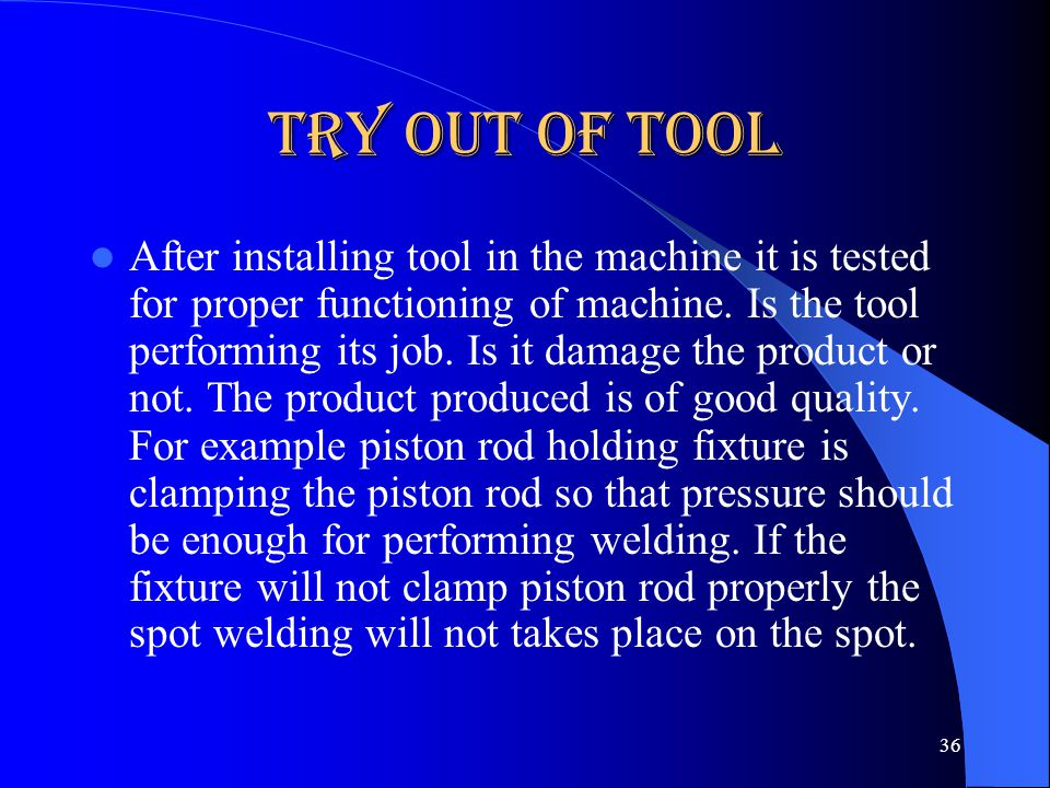 Try out of Tool After installing tool in the machine it is tested for proper functioning of machine. Is the tool performing its job. Is it damage the