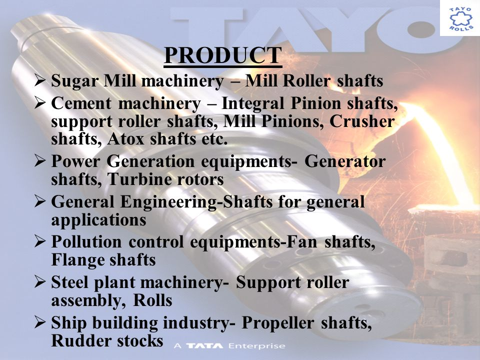 PRODUCT Sugar Mill machinery – Mill Roller shafts Cement machinery – Integral Pinion shafts, support roller shafts, Mill Pinions, Crusher shafts, Atox shafts etc.
